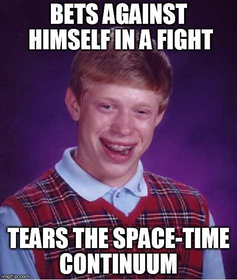 Bad Luck Brian Meme | BETS AGAINST HIMSELF IN A FIGHT TEARS THE SPACE-TIME CONTINUUM | image tagged in memes,bad luck brian | made w/ Imgflip meme maker