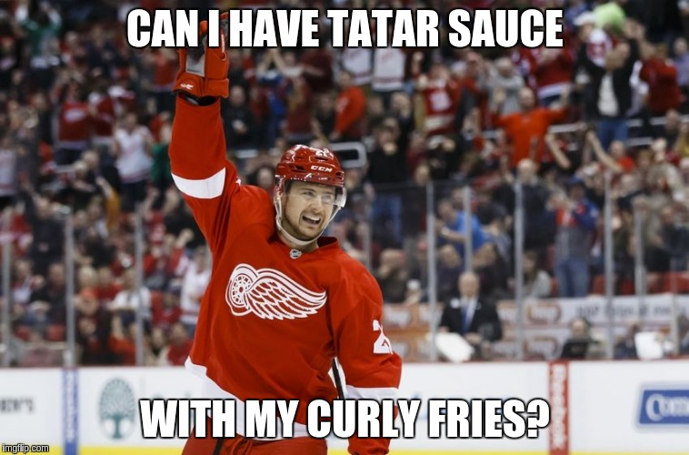 CAN I HAVE TATAR SAUCE WITH MY CURLY FRIES? | image tagged in detroit red wings,hockey,nhl | made w/ Imgflip meme maker