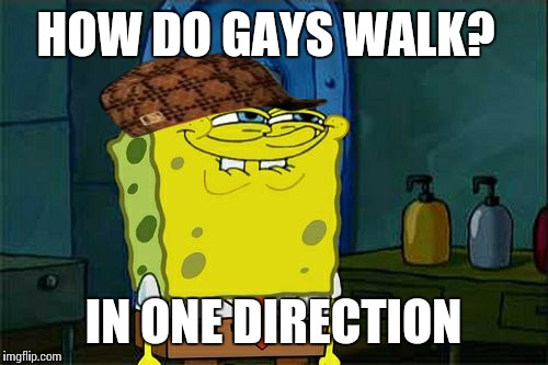 Dont You Squidward Meme | HOW DO GAYS WALK? IN ONE DIRECTION | image tagged in memes,dont you squidward,scumbag | made w/ Imgflip meme maker