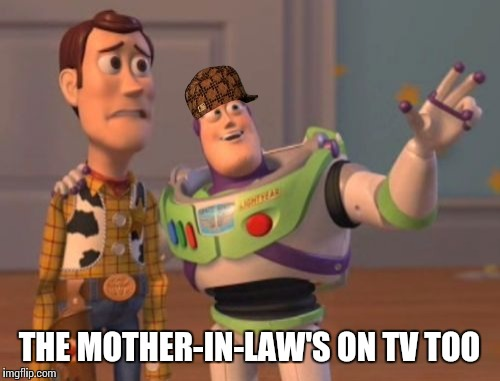 X, X Everywhere Meme | THE MOTHER-IN-LAW'S ON TV TOO | image tagged in memes,x, x everywhere,x x everywhere,scumbag | made w/ Imgflip meme maker