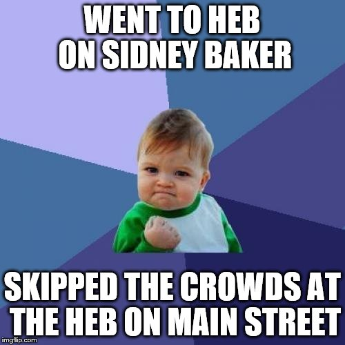 Success Kid Meme | WENT TO HEB ON SIDNEY BAKER SKIPPED THE CROWDS AT THE HEB ON MAIN STREET | image tagged in memes,success kid | made w/ Imgflip meme maker