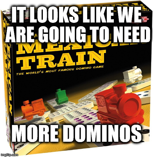IT LOOKS LIKE WE ARE GOING TO NEED MORE DOMINOS | made w/ Imgflip meme maker