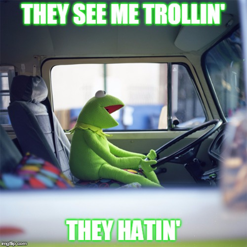 Later, haters | THEY SEE ME TROLLIN' THEY HATIN' | image tagged in funny memes,kermit,troll,they see me trollin | made w/ Imgflip meme maker