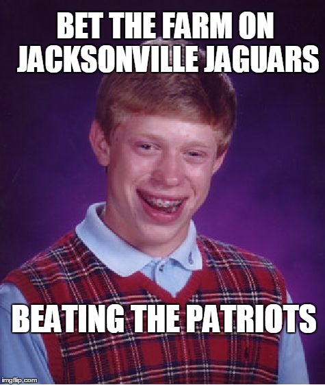 poor, poor Brian | BET THE FARM ON JACKSONVILLE JAGUARS BEATING THE PATRIOTS | image tagged in memes,bad luck brian | made w/ Imgflip meme maker