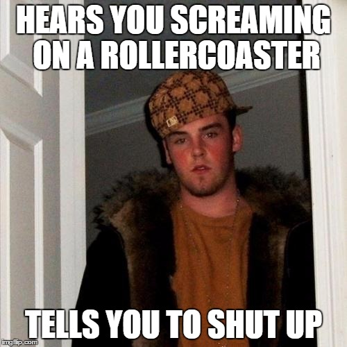 Scumbag Steve | HEARS YOU SCREAMING ON A ROLLERCOASTER TELLS YOU TO SHUT UP | image tagged in memes,scumbag steve,roller coaster,rollercoaster | made w/ Imgflip meme maker