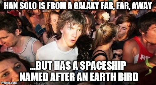 Sudden Clarity Clarence Meme | HAN SOLO IS FROM A GALAXY FAR, FAR, AWAY ...BUT HAS A SPACESHIP NAMED AFTER AN EARTH BIRD | image tagged in memes,sudden clarity clarence,star wars | made w/ Imgflip meme maker