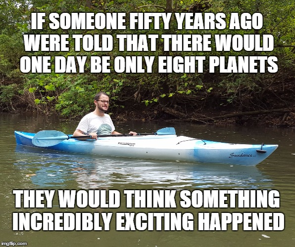 Kayak Kelly | IF SOMEONE FIFTY YEARS AGO WERE TOLD THAT THERE WOULD ONE DAY BE ONLY EIGHT PLANETS THEY WOULD THINK SOMETHING INCREDIBLY EXCITING HAPPENED | image tagged in awesome,science,humor,universal knowledge,knowledge | made w/ Imgflip meme maker