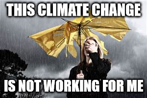 Never before in the history of recording the weather has man seen mother nature be this big of a dick. | THIS CLIMATE CHANGE IS NOT WORKING FOR ME | image tagged in funny,climate change,shawnljohnson,rain,weather,political | made w/ Imgflip meme maker
