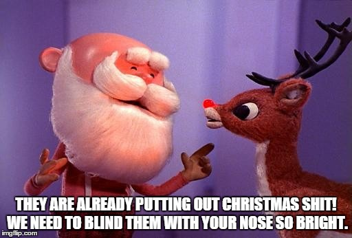 Bah Humbug | THEY ARE ALREADY PUTTING OUT CHRISTMAS SHIT! WE NEED TO BLIND THEM WITH YOUR NOSE SO BRIGHT. | image tagged in christmas,early,shopping | made w/ Imgflip meme maker