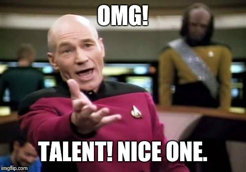 Picard Wtf Meme | OMG! TALENT! NICE ONE. | image tagged in memes,picard wtf | made w/ Imgflip meme maker