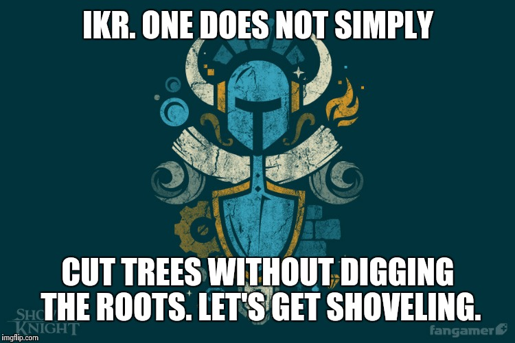 Shovelry | IKR. ONE DOES NOT SIMPLY CUT TREES WITHOUT DIGGING THE ROOTS. LET'S GET SHOVELING. | image tagged in shovelry | made w/ Imgflip meme maker