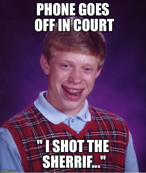 "Bad Luck Brian Meme | PHONE GOES OFF IN COURT "" I SHOT THE SHERRIF..."" 