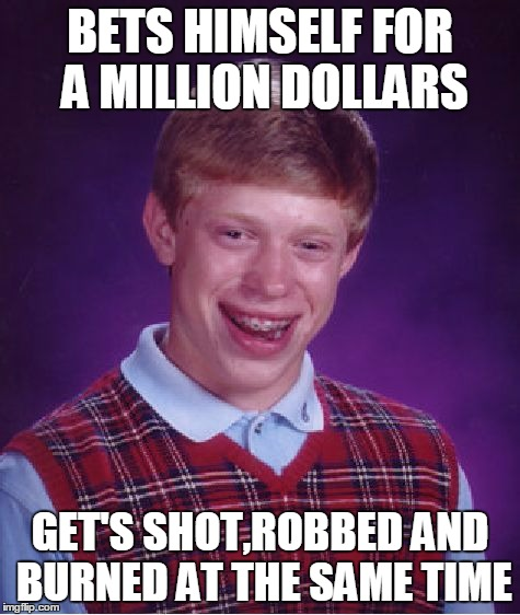 Bad Luck Brian Meme | BETS HIMSELF FOR A MILLION DOLLARS GET'S SHOT,ROBBED AND BURNED AT THE SAME TIME | image tagged in memes,bad luck brian | made w/ Imgflip meme maker