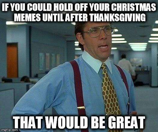 That Would Be Great Meme | IF YOU COULD HOLD OFF YOUR CHRISTMAS MEMES UNTIL AFTER THANKSGIVING THAT WOULD BE GREAT | image tagged in memes,that would be great | made w/ Imgflip meme maker