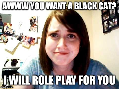 Overly Attached Girlfriend touched | AWWW YOU WANT A BLACK CAT? I WILL ROLE PLAY FOR YOU | image tagged in overly attached girlfriend touched | made w/ Imgflip meme maker