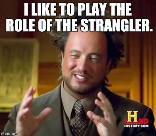 Ancient Aliens Meme | I LIKE TO PLAY THE ROLE OF THE STRANGLER. | image tagged in memes,ancient aliens | made w/ Imgflip meme maker