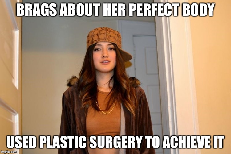 Scumbag Stephanie  | BRAGS ABOUT HER PERFECT BODY USED PLASTIC SURGERY TO ACHIEVE IT | image tagged in scumbag stephanie | made w/ Imgflip meme maker