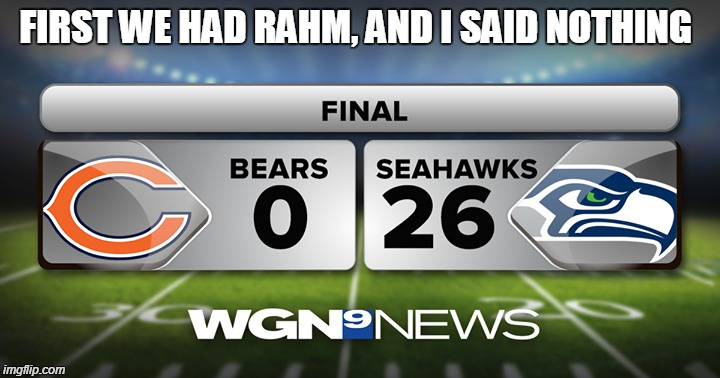 FIRST WE HAD RAHM, AND I SAID NOTHING | image tagged in chicago bears,memes,funny memes,rahm emmanuel,sports,seattle seahawks | made w/ Imgflip meme maker