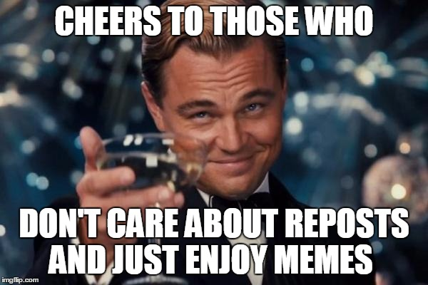 I Mean Really?Who Cares If It's Repost?  | CHEERS TO THOSE WHO DON'T CARE ABOUT REPOSTS AND JUST ENJOY MEMES | image tagged in memes,leonardo dicaprio cheers | made w/ Imgflip meme maker
