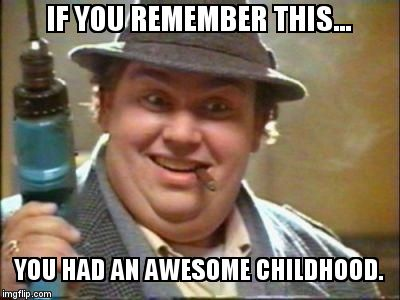 John candy | IF YOU REMEMBER THIS... YOU HAD AN AWESOME CHILDHOOD. | image tagged in john candy | made w/ Imgflip meme maker