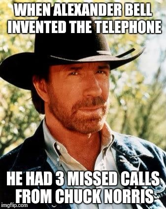 Chuck Norris | WHEN ALEXANDER BELL INVENTED THE TELEPHONE HE HAD 3 MISSED CALLS FROM CHUCK NORRIS | image tagged in chuck norris | made w/ Imgflip meme maker