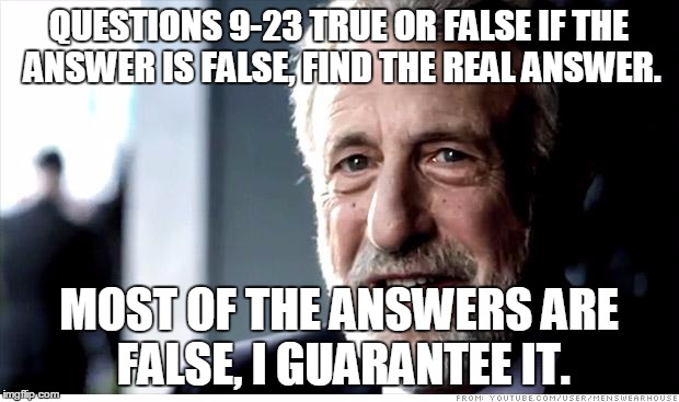 I Guarantee It Meme | QUESTIONS 9-23 TRUE OR FALSE IF THE ANSWER IS FALSE, FIND THE REAL ANSWER. MOST OF THE ANSWERS ARE FALSE, I GUARANTEE IT. | image tagged in memes,i guarantee it | made w/ Imgflip meme maker