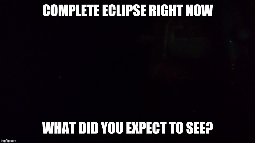 Eclipse  | COMPLETE ECLIPSE RIGHT NOW WHAT DID YOU EXPECT TO SEE? | image tagged in eclipse,seems legit,i see what you did there | made w/ Imgflip meme maker