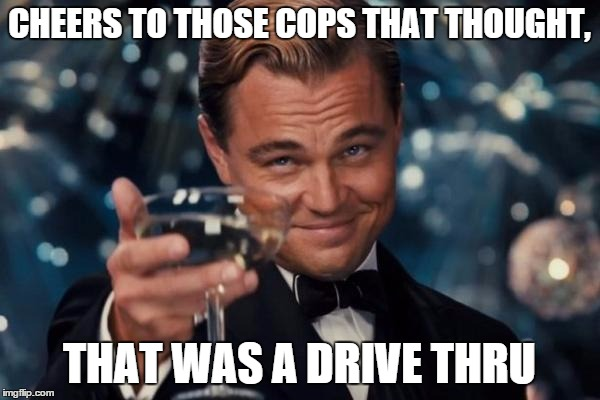 CHEERS TO THOSE COPS THAT THOUGHT, THAT WAS A DRIVE THRU | image tagged in memes,leonardo dicaprio cheers | made w/ Imgflip meme maker