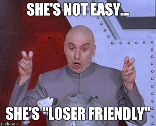 "Dr Evil Laser Meme | SHE'S NOT EASY... SHE'S ""LOSER FRIENDLY"" 