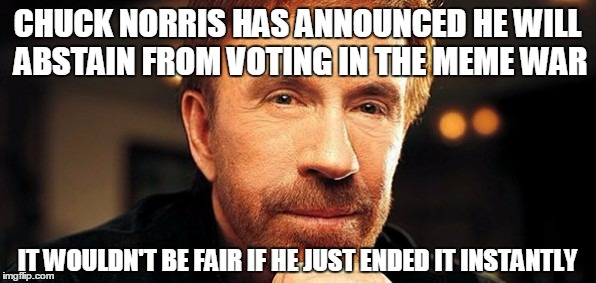 CHUCK NORRIS HAS ANNOUNCED HE WILL ABSTAIN FROM VOTING IN THE MEME WAR IT WOULDN'T BE FAIR IF HE JUST ENDED IT INSTANTLY | made w/ Imgflip meme maker