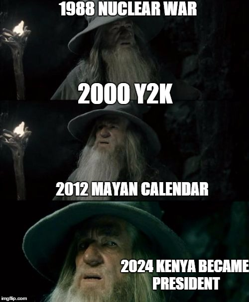every 12 years people believe the world would end. I figured out how it would end next | 1988 NUCLEAR WAR 2000 Y2K 2012 MAYAN CALENDAR 2024 KENYA BECAME PRESIDENT | image tagged in memes,confused gandalf,end of the world | made w/ Imgflip meme maker