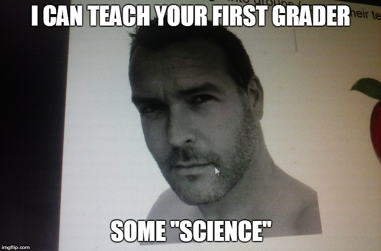 """I CAN TEACH YOUR FIRST GRADER SOME """"SCIENCE"""" 