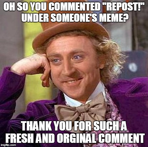 "Creepy Condescending Wonka Meme | OH SO YOU COMMENTED ""REPOST!"" UNDER SOMEONE'S MEME? THANK YOU FOR SUCH A FRESH AND ORGINAL COMMENT 