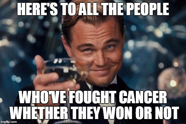 Leonardo Dicaprio Cheers | HERE'S TO ALL THE PEOPLE WHO'VE FOUGHT CANCER WHETHER THEY WON OR NOT | image tagged in memes,leonardo dicaprio cheers | made w/ Imgflip meme maker