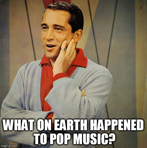 Perry | WHAT ON EARTH HAPPENED TO POP MUSIC? | image tagged in perry | made w/ Imgflip meme maker