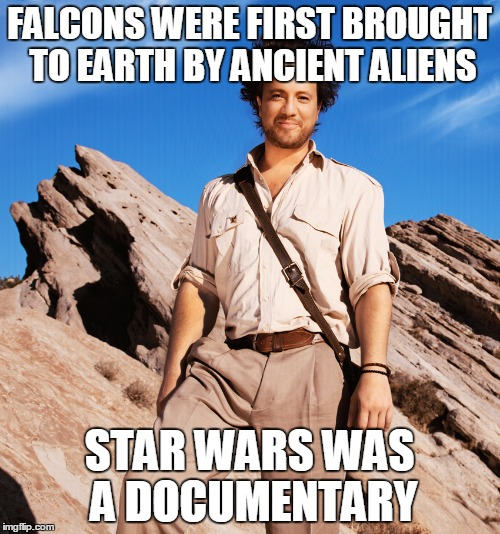 FALCONS WERE FIRST BROUGHT TO EARTH BY ANCIENT ALIENS STAR WARS WAS A DOCUMENTARY | made w/ Imgflip meme maker