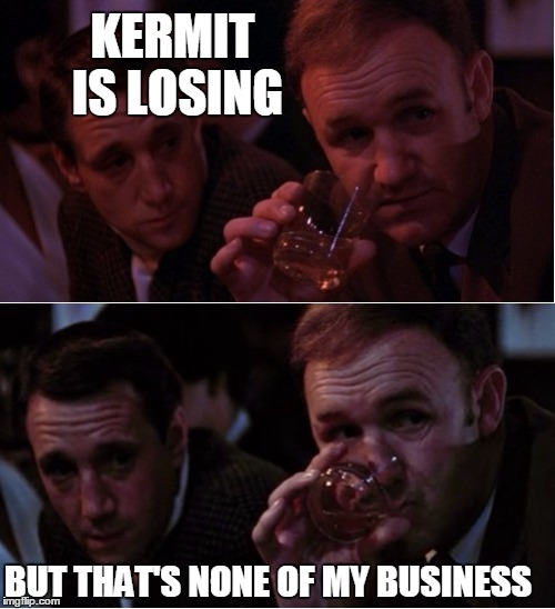 Popeye Doyle That's My Business | KERMIT IS LOSING BUT THAT'S NONE OF MY BUSINESS | image tagged in popeye doyle that's my business | made w/ Imgflip meme maker