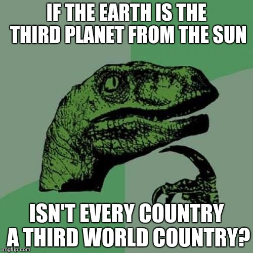 Philosoraptor Meme | IF THE EARTH IS THE THIRD PLANET FROM THE SUN ISN'T EVERY COUNTRY A THIRD WORLD COUNTRY? | image tagged in memes,philosoraptor | made w/ Imgflip meme maker