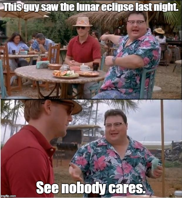 See Nobody Cares Meme | This guy saw the lunar eclipse last night. See nobody cares. | image tagged in memes,see nobody cares | made w/ Imgflip meme maker