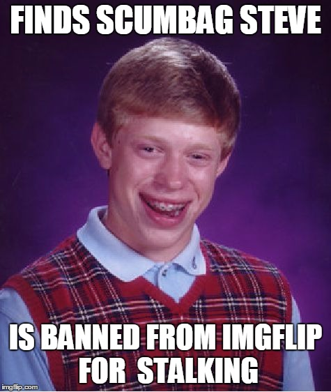 Bad Luck Brian Meme | FINDS SCUMBAG STEVE IS BANNED FROM IMGFLIP FOR  STALKING | image tagged in memes,bad luck brian | made w/ Imgflip meme maker