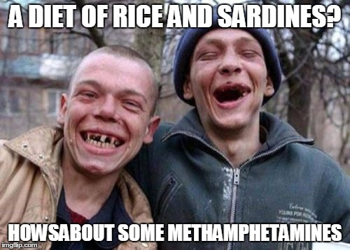 Ugly Twins Meme | A DIET OF RICE AND SARDINES? HOWSABOUT SOME METHAMPHETAMINES | image tagged in memes,ugly twins | made w/ Imgflip meme maker