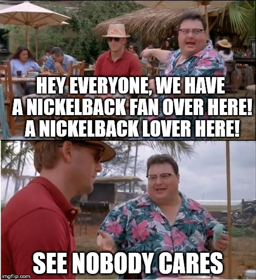 See Nobody Cares Meme | HEY EVERYONE, WE HAVE A NICKELBACK FAN OVER HERE! A NICKELBACK LOVER HERE! SEE NOBODY CARES | image tagged in memes,see nobody cares,nickelback | made w/ Imgflip meme maker