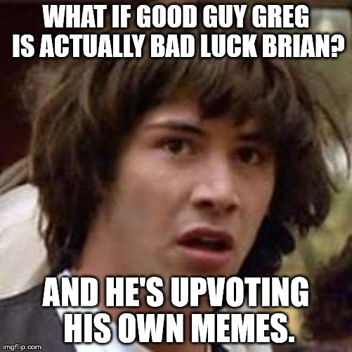Conspiracy Keanu Meme | WHAT IF GOOD GUY GREG IS ACTUALLY BAD LUCK BRIAN? AND HE'S UPVOTING HIS OWN MEMES. | image tagged in memes,conspiracy keanu | made w/ Imgflip meme maker