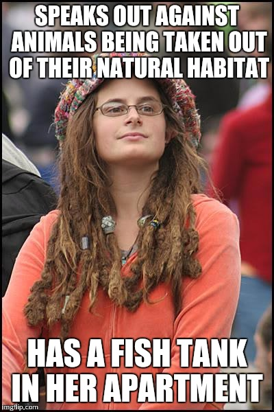 College Liberal Meme | SPEAKS OUT AGAINST ANIMALS BEING TAKEN OUT OF THEIR NATURAL HABITAT HAS A FISH TANK IN HER APARTMENT | image tagged in memes,college liberal | made w/ Imgflip meme maker