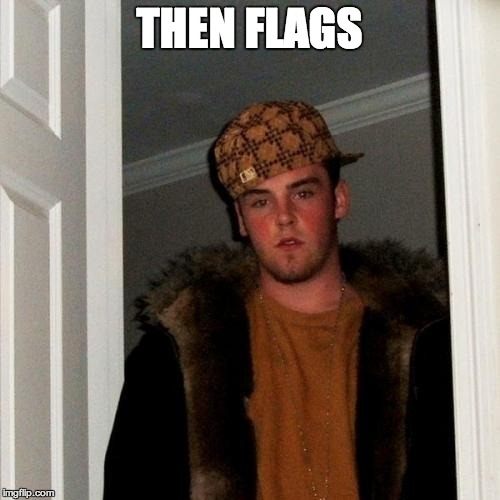 Scumbag Steve Meme | THEN FLAGS | image tagged in memes,scumbag steve | made w/ Imgflip meme maker