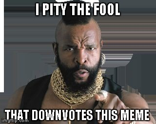 I PITY THE FOOL THAT DOWNVOTES THIS MEME | image tagged in mr t | made w/ Imgflip meme maker