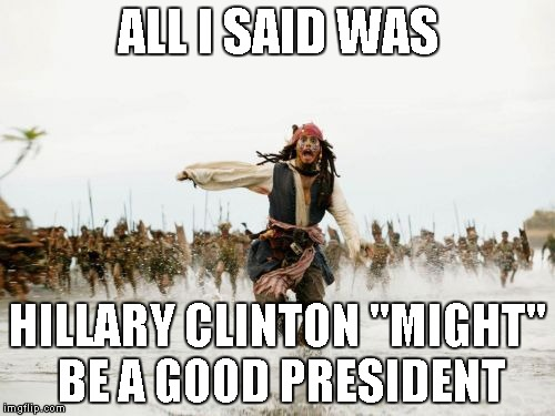 "Note: The creator of this meme, in no way, supports Hillary Clinton | ALL I SAID WAS HILLARY CLINTON ""MIGHT"" BE A GOOD PRESIDENT 