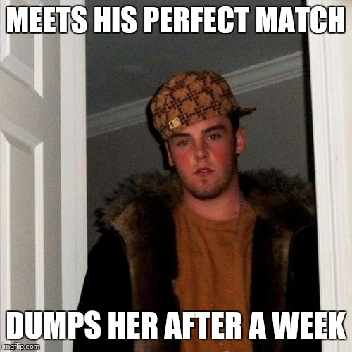 Scumbag Steve Meme | MEETS HIS PERFECT MATCH DUMPS HER AFTER A WEEK | image tagged in memes,scumbag steve | made w/ Imgflip meme maker