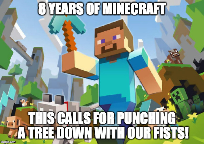 Minecraft  | 8 YEARS OF MINECRAFT THIS CALLS FOR PUNCHING A TREE DOWN WITH OUR FISTS! | image tagged in minecraft | made w/ Imgflip meme maker