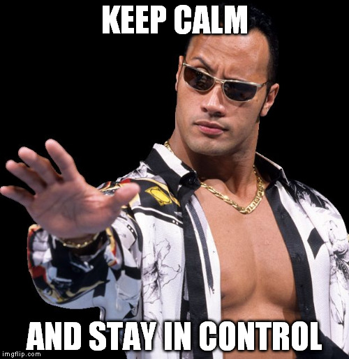 The Rock Says Keep Calm | KEEP CALM AND STAY IN CONTROL | image tagged in the rock says keep calm | made w/ Imgflip meme maker